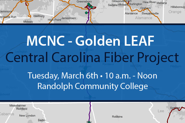 MCNC- Golden Leaf Central Carolina Fiber Project Tuesday, March 6th 10a.m.-Noon Randolph Community College